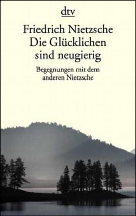 Friedrich Nietzsche. Die Glücklichen sind neugierig