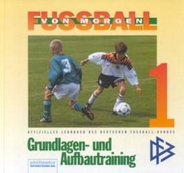 Fussball von morgen. Bd. 1: Grundlagen- und Aufbautraining