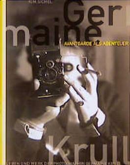 Germaine Krull. Avantgarde als Abenteuer. Leben und Werk der Photographin