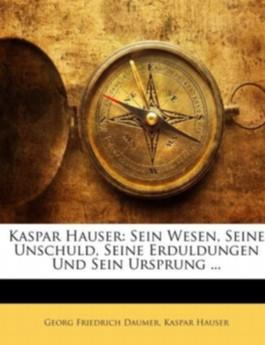 Kaspar Hauser: Sein Wesen, Seine Unschuld, Seine Erduldungen Und Sein Ursprung ...