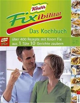 Knorr Fixibilität. Das Kochbuch. Über 400 Rezepte. 10 neue Rezept- Ideen für jedes Knorr Fix