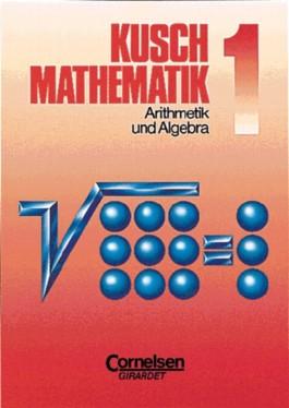 Kusch: Mathematik. Neubearbeitung / Band 1 - Arithmetik und Algebra