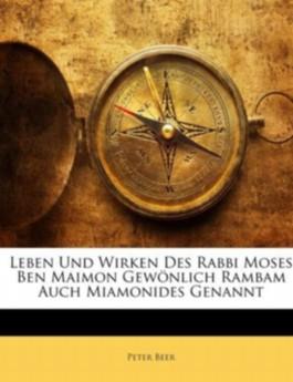Leben und Wirken des Rabbi Moses ben Maimon gewönlich Rambam auch Miamonides genannt.