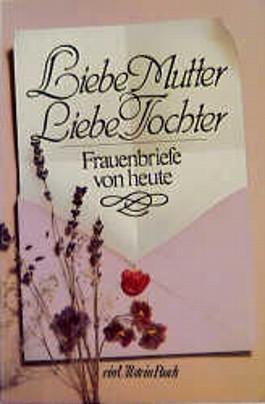 Liebe Mutter, Liebe Tochter. Frauenbriefe von heute