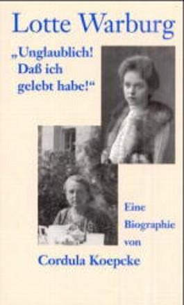 Lotte Warburg. Unglaublich, daß ich gelebt habe! Eine Biographie.