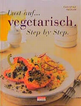 Lust auf vegetarisch. Step by Step. Verlockende neue Ideen für schnelle und einfache Gerichte