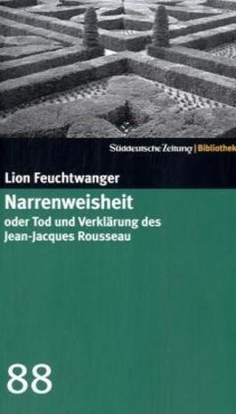 Narrenweisheit oder Tod und Verklärung des Jean-Jacques Rousseau
