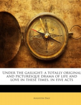 Under the gaslight: a totally original and picturesque drama of life and love in these times, in five acts