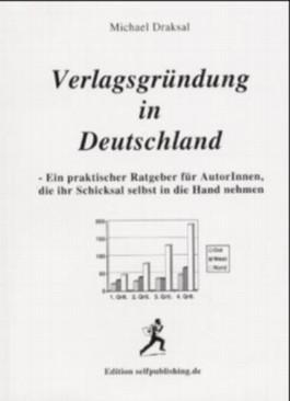 Verlagsgründung in Deutschland. Ein praktischer Ratgeber für AutorInnen, die ihr Schicksal selbst in die Hand nehmen