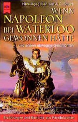 Wenn Napoleon bei Waterloo gewonnen hätte. Und andere abwegige Geschichten.