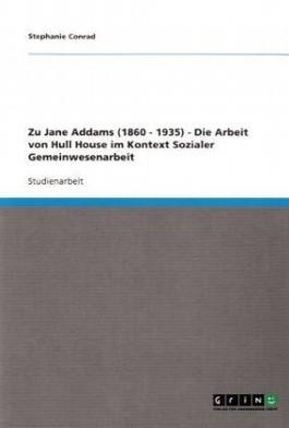 Zu Jane Addams (1860 - 1935) - Die Arbeit von Hull House im Kontext Sozialer Gemeinwesenarbeit