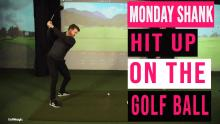 How to hit UP on the golf ball | Monday Shank Ep.4