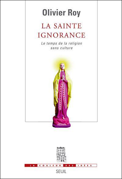 La sainte ignorance : le temps de la religion sans culture Olivier Roy