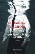L'homme qui aimait trop travailler - Alexandre Lacroix - Flammarion