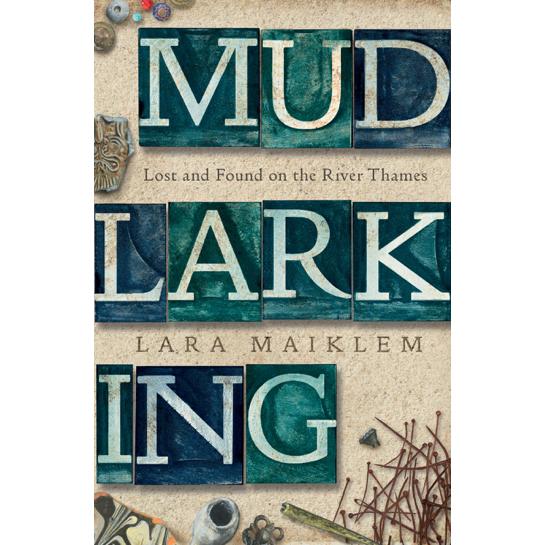 Lara Maiklem: Mudlarking: Lost and Found on the River Thames