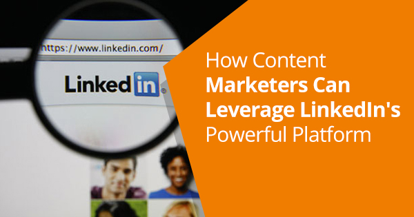 How Content Marketers Can Leverage LinkedIn's Powerful Platform