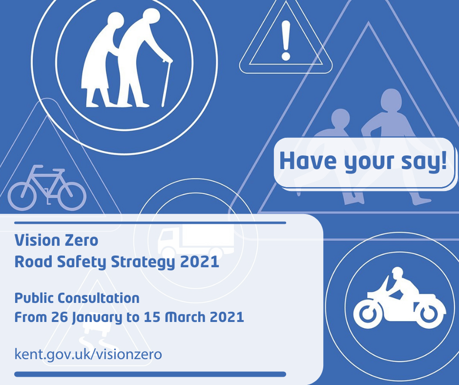Vision Zero The Road Safety Strategy for Kent. Public Consultation from 26 January to 15 March 2021. kent.gov.uk/visionzero