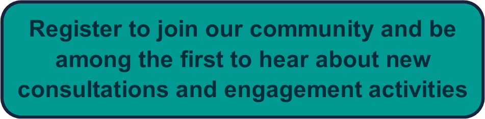 Register to join our community and be among the first to hear about new consultations and engagement activities