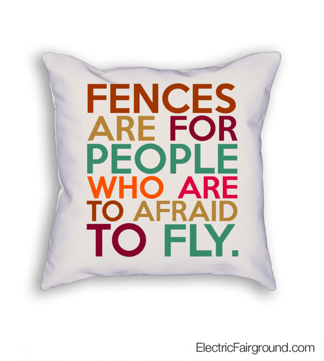 Fences are for people who are to afraid to fly. Cushion