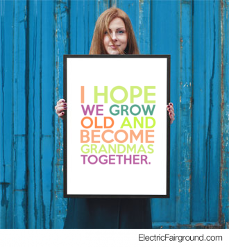 I hope we grow old and become Grandmas  together.  Framed Poster