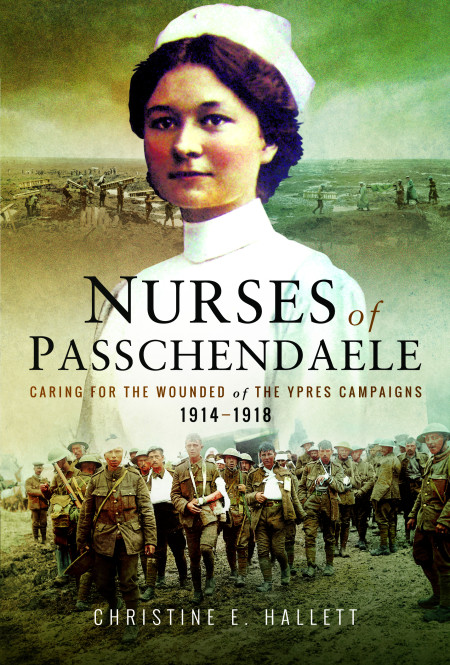 Nurses of Passchendaele' Caring for the Wounded of the Ypres Campaigns 1914 – 1918
