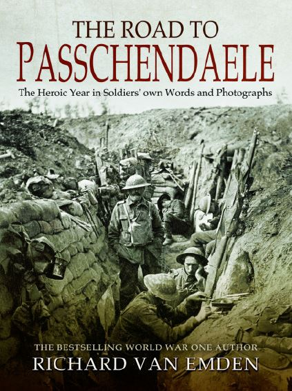 The Road to Passchendaele - The Heroic Year in Soldiers own Words and Photographs. By Richard van Emden
