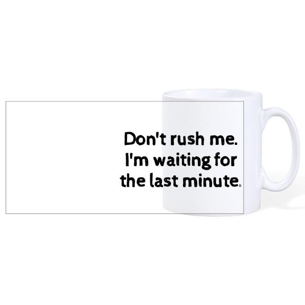Don't rush me, I'm waiting for the last minute - Ceramic Mug