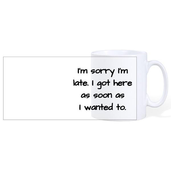 I'm sorry I'm late, I got here as soon as I wanted to - Ceramic Mug