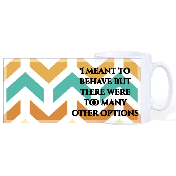 I Meant to Behave But There Were Too Many Other Options - Mug Ceramic White 10oz