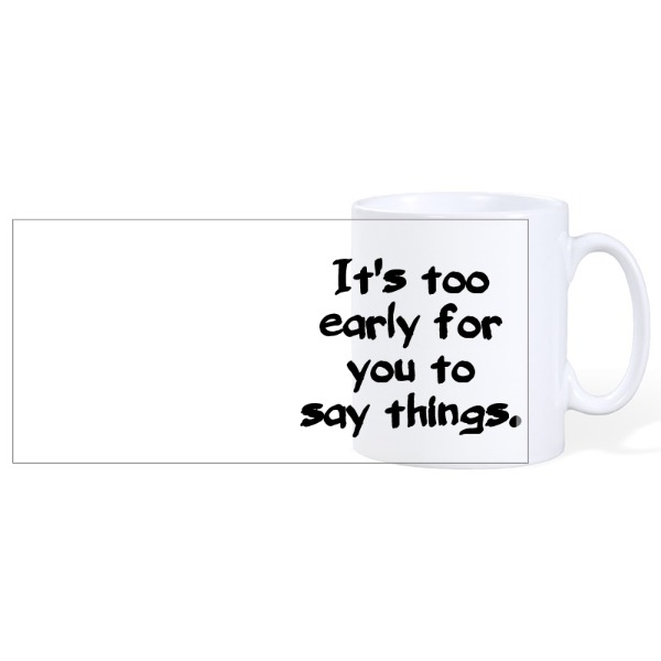 It's too early for you to say things - Ceramic Mug