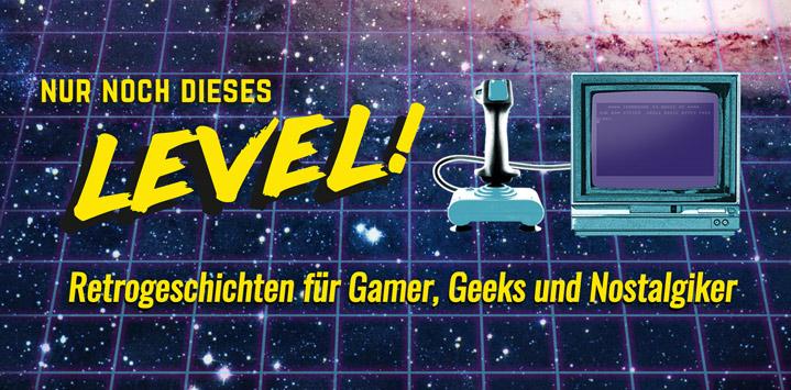 Nur noch dieses Level – Retrogeschichten für Gamer, Geeks und Nostalgiker