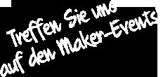 Treffen Sie uns auf den Maker-Events