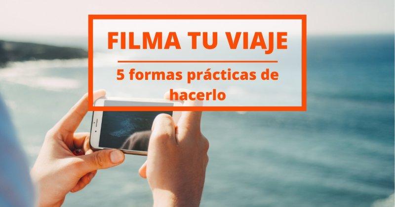 5 formas muy prácticas de filmar tu viaje