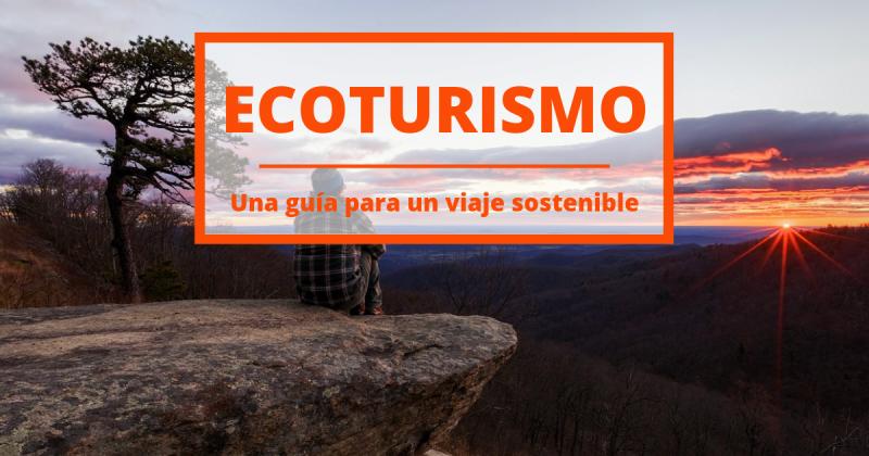 Ecoturismo, una guía para viajar de una forma sostenible.