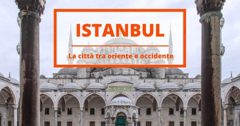 10 cose da vedere a Istanbul, la città dove oriente e occidente si fondono