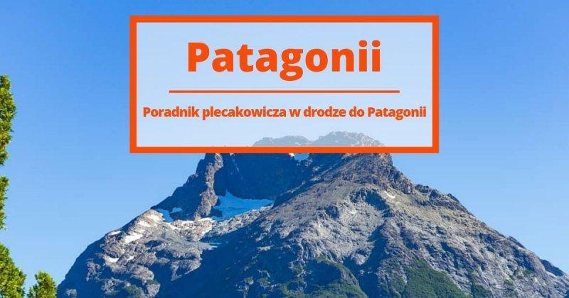 Poradnik plecakowicza w drodze do Patagonii: 9 przygód, których warto doświadczyć w życiu