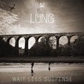 Lung – Wait Less Suspense