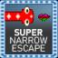 Super Narrow Escape!