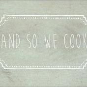And so we cook