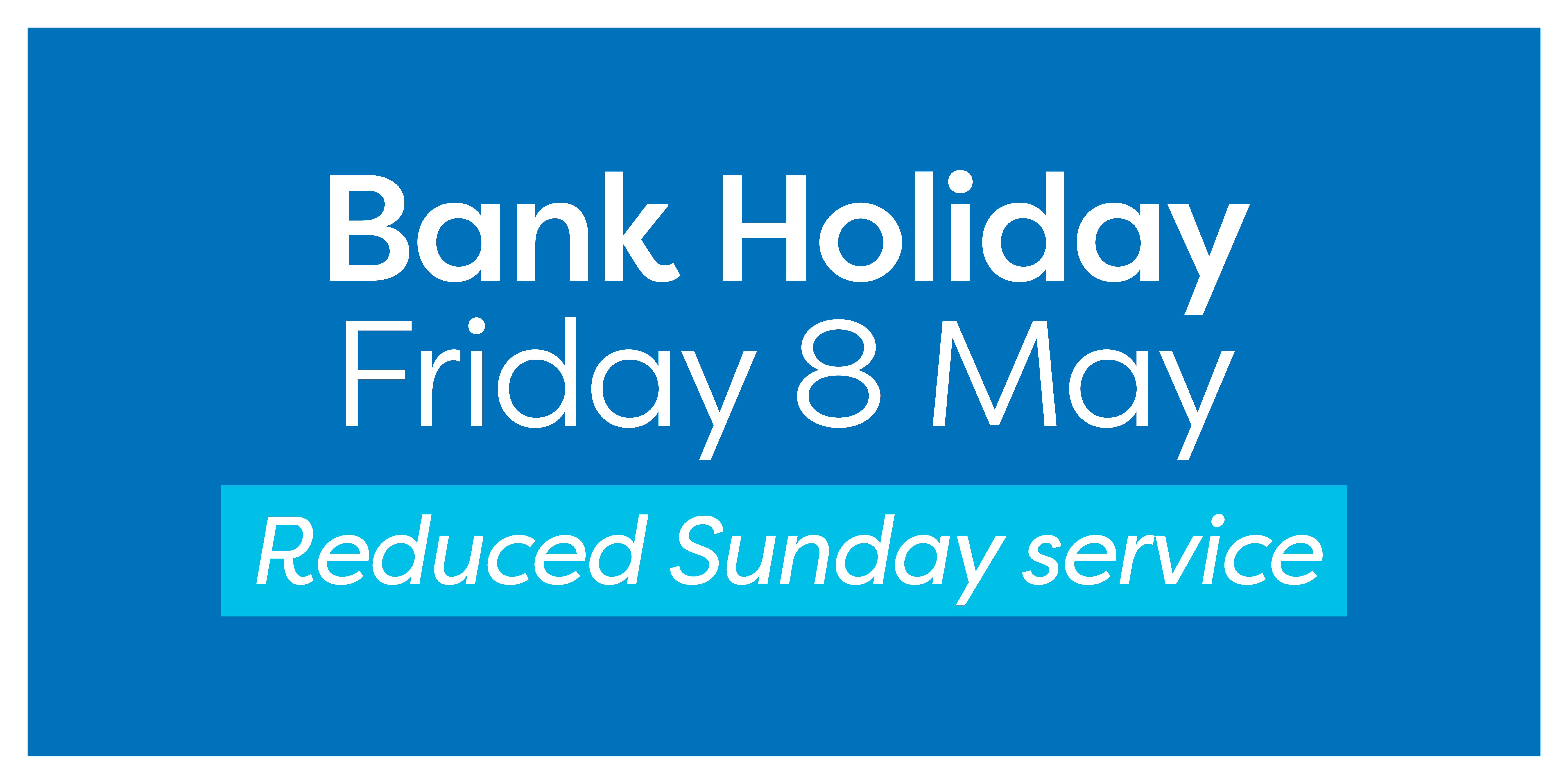 Image reading 'Bank Holiday - Friday 8th May - Reduced Sunday service'