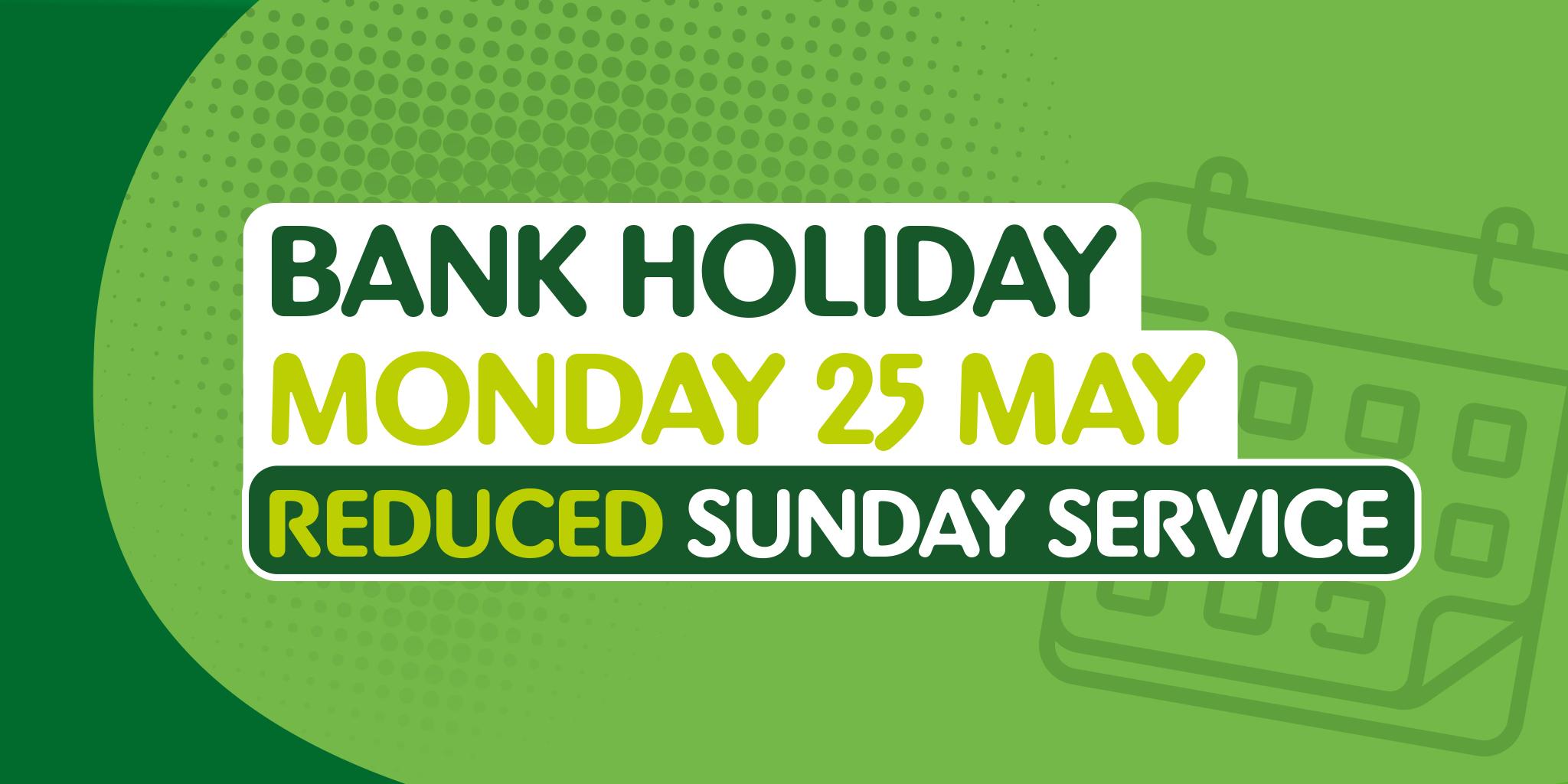 Image reading 'Bank Holiday - Monday 25th May - Reduced Sunday service'