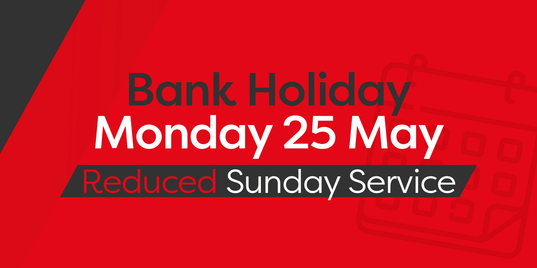 Image reading 'Bank Holiday - Monday 25th May - Reduced Sunday service'