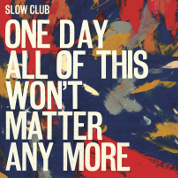 One Day All Of This Won't Matter Anymore  - Slow Club