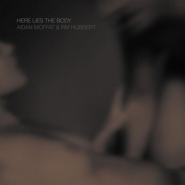 Here Lies The Body - Aidan Moffat & RM Hubbert