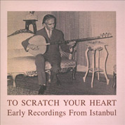 To Scratch Your Heart: Early Recordings From Istanbul - Various Artists