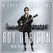 A Love so Beautiful - Roy Orbison with the Royal Philharmonic Orchestra