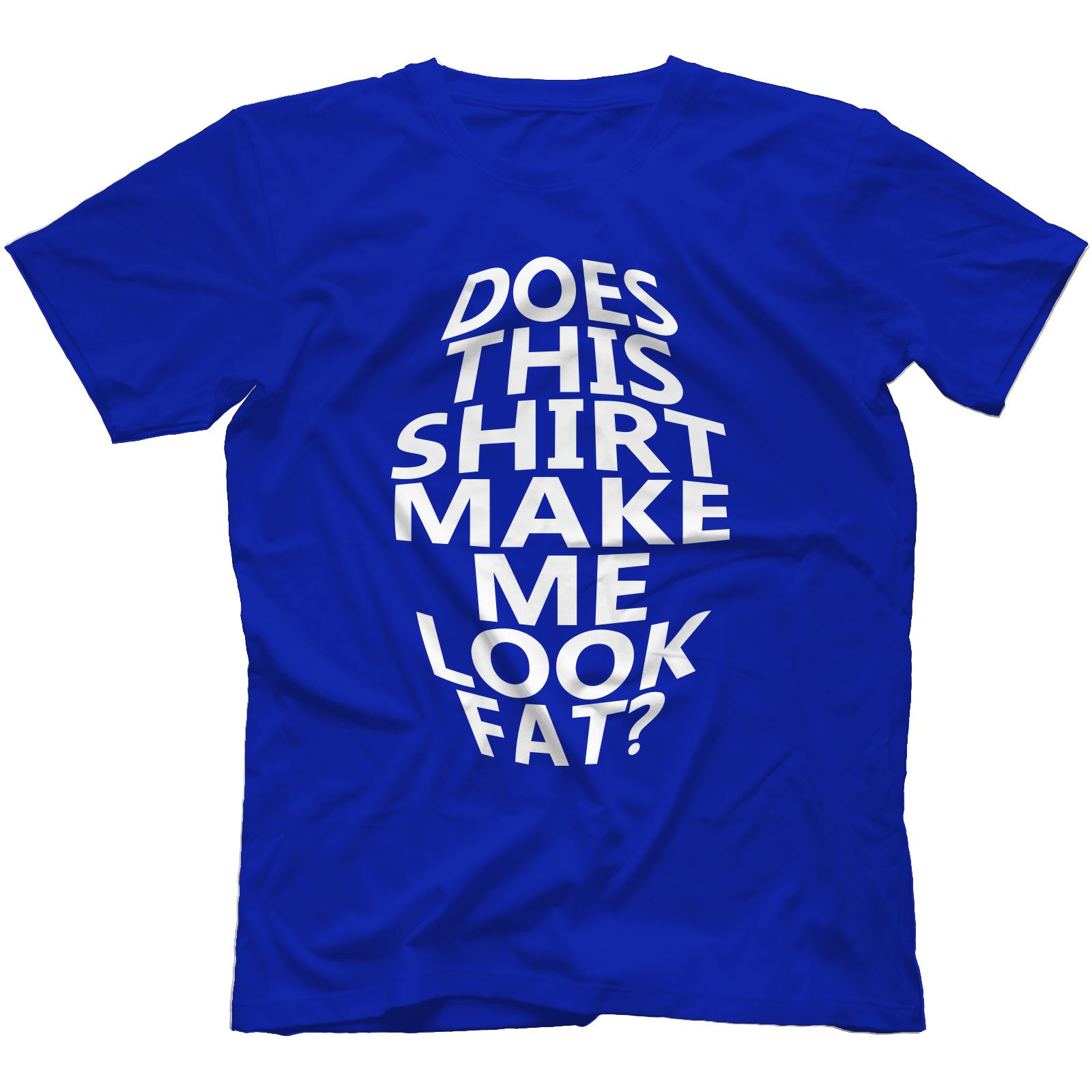 Does This Shirt Make Me Look Fat T-Shirt 100/% Cotton Funny Gift PresentNavy Blue