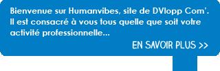 Bienvenue sur Humanvibes, site de DVlopp Com'. Il est consacré à vous tous quelle que soit votre activité professionnelle