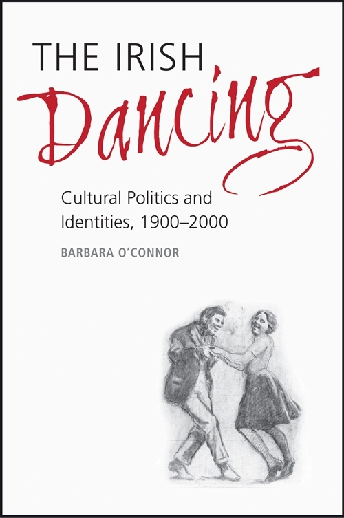 The Irish dancing : cultural politics and identities, 1900-2000 / Barbara O'Connor