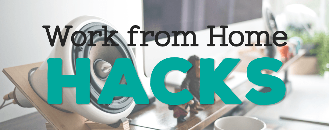 Work from Home Hacks